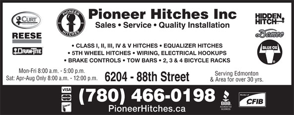 Pioneer Hitches (780-466-0198) - Annonce illustrée======= - PioneerHitches.ca (780) 466-0198 Pioneer Hitches Inc Sales   Service   Quality Installation REESE CLASS I, II, III, IV & V HITCHES   EQUALIZER HITCHES 5TH WHEEL HITCHES   WIRING, ELECTRICAL HOOKUPS BRAKE CONTROLS   TOW BARS   2, 3 & 4 BICYCLE RACKS Mon-Fri 8:00 a.m. - 5:00 p.m. Member of Serving Edmonton Sat: Apr-Aug Only 8:00 a.m. - 12:00 p.m. 6204 - 88th Street & Area for over 30 yrs.