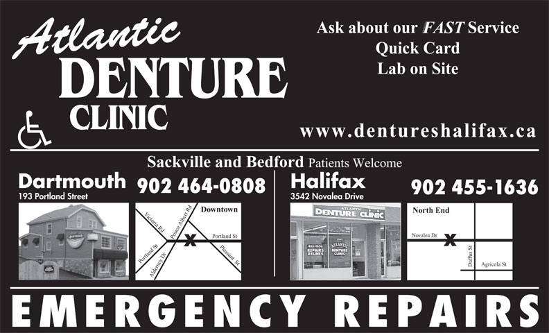 Atlantic Denture Clinic (902-464-0808) - Annonce illustrée======= - FAST Quick Card Atlantic Lab on Site DENTURE www.dentureshalifax.ca Ask about our            Service Sackville and Bedford Patients Welcome Dartmouth Halifax 902 464-0808 902 455-1636 3542 Novalea Drive 193 Portland Street Downtown North End Victoria Rd Du rt Rd Pleasant  St Po Albe Novalea Dr rtland St fus St ortland St Alde ey Dr Prince Agricola St rn EMERGENCY REPAIRS Ask about our            Service FAST Quick Card Atlantic Lab on Site DENTURE www.dentureshalifax.ca Sackville and Bedford Patients Welcome Dartmouth Halifax 902 464-0808 902 455-1636 3542 Novalea Drive 193 Portland Street Downtown North End Victoria Rd Du rt Rd Pleasant  St Po Albe Novalea Dr rtland St fus St ortland St Alde ey Dr Prince Agricola St rn EMERGENCY REPAIRS