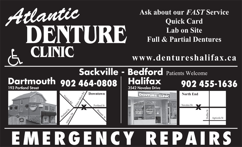 Atlantic Denture Clinic (902-464-0808) - Annonce illustrée======= - Ask about our            Service FAST Quick Card Atlantic Lab on Site Full & Partial Dentures DENTURE www.dentureshalifax.ca Sackville - Bedford Patients Welcome Dartmouth Halifax 902 464-0808 Quick Card Atlantic Lab on Site Full & Partial Dentures DENTURE www.dentureshalifax.ca Sackville - Bedford Patients Welcome Dartmouth Halifax 902 464-0808 902 455-1636 3542 Novalea Drive 193 Portland Street Downtown North End Victoria Rd Du rt Rd Pleasant  St Po Albe Novalea Dr rtland St oPrtland St Alde fus St ey Dr Prince Agricola St rn EMERGENCY REPAIRS 3542 Novalea Drive 193 Portland Street Downtown North End Victoria Rd Du rt Rd Pleasant  St Po Albe Novalea Dr rtland St oPrtland St Alde fus St 902 455-1636 ey Dr Prince Agricola St rn EMERGENCY REPAIRS Ask about our            Service FAST