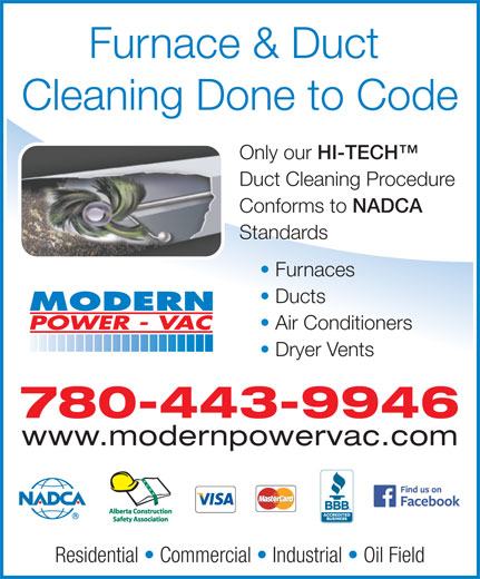 Modern Power Vac Furnace Cleaning Ltd (780-475-6484) - Display Ad - Furnace & Duct Cleaning Done to Code Only our HI-TECH Only our HI-TECH Duct Cleaning Procedure Conforms to NADCA Conforms to NADCA Standards Furnaces Ducts Air Conditioners Dryer Vents 780-443-9946 www.modernpowervac.com Residential   Commercial   Industrial   Oil Field
