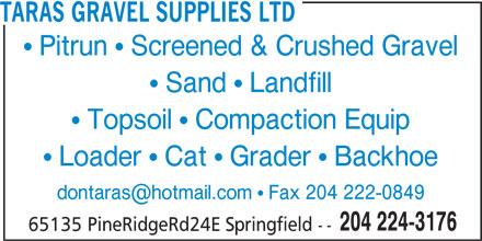 Taras Gravel Supplies Ltd (204-224-3176) - Display Ad - TARAS GRAVEL SUPPLIES LTD  Pitrun  Screened & Crushed Gravel  Sand  Landfill  Topsoil  Compaction Equip  Loader  Cat  Grader  Backhoe 204 224-3176 65135 PineRidgeRd24E Springfield -- TARAS GRAVEL SUPPLIES LTD  Pitrun  Screened & Crushed Gravel  Sand  Landfill  Topsoil  Compaction Equip  Loader  Cat  Grader  Backhoe 204 224-3176 65135 PineRidgeRd24E Springfield --