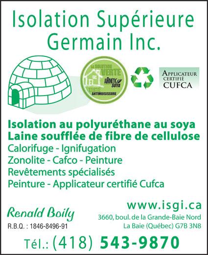 Isolation Supérieure Germain Inc (418-543-9870) - Display Ad - Isolation Supérieure Germain Inc. Isolation au polyuréthane au soya Laine soufflée de fibre de cellulose Calorifuge - Ignifugation Zonolite - Cafco - Peinture Revêtements spécialisés Peinture - Applicateur certifié Cufca www.isgi.ca Renald Boily 3660, boul. de la Grande-Baie Nord La Baie (Québec) G7B 3N8 R.B.Q. : 1846-8496-91 Tél.: (418) 543-9870