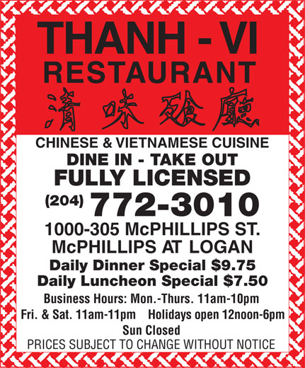 Thanh Vi Restaurant (204-772-3010) - Annonce illustrée======= - McPHILLIPS AT LOGAN Daily Dinner Special $9.75 Daily Luncheon Special $7.50 Business Hours: Mon.-Thurs. 11am-10pm Fri. & Sat. 11am-11pm    Holidays open 12noon-6pm Sun Closed PRICES SUBJECT TO CHANGE WITHOUT NOTICE THANH - VI RESTAURANT CHINESE & VIETNAMESE CUISINE DINE IN - TAKE OUT (204) 772-3010 FULLY LICENSED 1000-305 McPHILLIPS ST.