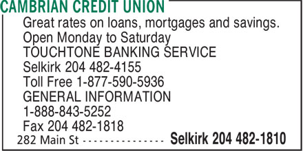 Cambrian Credit Union (204-482-1810) - Display Ad - Great rates on loans, mortgages and savings. Open Monday to Saturday TOUCHTONE BANKING SERVICE Selkirk 204 482-4155 Toll Free 1-877-590-5936 GENERAL INFORMATION 1-888-843-5252 Fax 204 482-1818