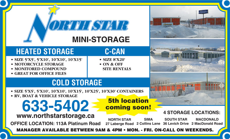 North Star Mini-Storage (867-633-5402) - Annonce illustrée======= - RV, BOAT & VEHICLE STORAGE 5th location coming soon! 633-5402 4 STORAGE LOCATIONS: www.northstarstorage.ca SIMA SOUTH STAR MACDONALD NORTH STAR 2 Collins Lane36 Levich Drive2 MacDonald Road 27 Laberge Road OFFICE LOCATION: 113A Platinum Road SIZE 5'X5', 5'X10', 10'X10', 10'X15', 10'X25', 10'X30' CONTAINERS MINI-STORAGE HEATED STORAGE C-CAN SIZE 5'X5', 5'X10', 10'X10', 10'X15' SIZE 8'X20' MOTORCYCLE STORAGE ON & OFF MONITORED COMPOUND SITE RENTALS GREAT FOR OFFICE FILES COLD STORAGE