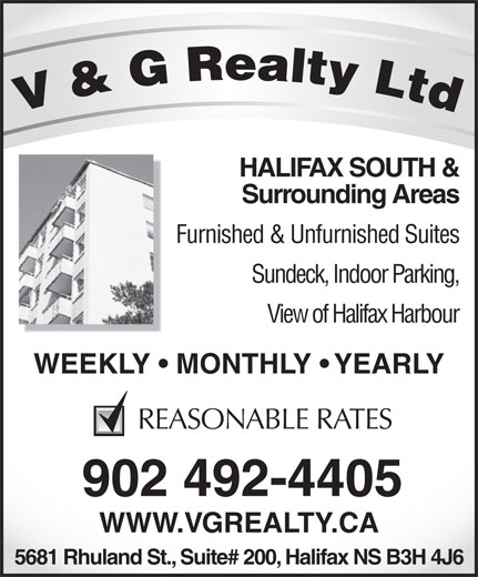 V & G Realty Ltd (902-492-4405) - Display Ad - HALIFAX SOUTH & Surrounding Areas Furnished & Unfurnished Suites Sundeck, Indoor Parking, View of Halifax Harbour WEEKLY   MONTHLY   YEARLYWEEKLY   MON REASONABLE RATES 902 492-4405 WWW.VGREALTY.CA 5681 Rhuland St., Suite# 200, Halifax NS B3H 4J6  HALIFAX SOUTH & Surrounding Areas Furnished & Unfurnished Suites Sundeck, Indoor Parking, View of Halifax Harbour WEEKLY   MONTHLY   YEARLYWEEKLY   MON REASONABLE RATES 902 492-4405 WWW.VGREALTY.CA 5681 Rhuland St., Suite# 200, Halifax NS B3H 4J6