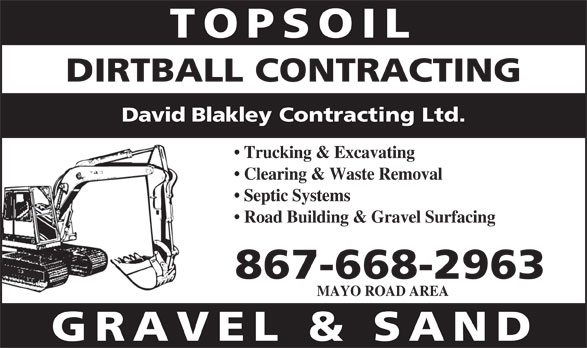 Dirtball Contracting (867-668-2963) - Display Ad - TOPSOIL DIRTBALL CONTRACTING David Blakley Contracting Ltd. Trucking & Excavating Clearing & Waste Removal Septic Systems Road Building & Gravel Surfacing 867-668-2963 MAYO ROAD AREA GRAVEL & SAND