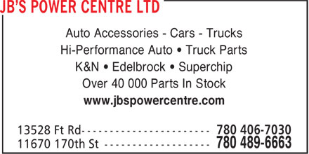JB's Power Centre Ltd (780-489-6663) - Annonce illustrée======= - Auto Accessories - Cars - Trucks Hi-Performance Auto • Truck Parts K&N • Edelbrock • Superchip Over 40 000 Parts In Stock www.jbspowercentre.com  Auto Accessories - Cars - Trucks Hi-Performance Auto • Truck Parts K&N • Edelbrock • Superchip Over 40 000 Parts In Stock www.jbspowercentre.com  Auto Accessories - Cars - Trucks Hi-Performance Auto • Truck Parts K&N • Edelbrock • Superchip Over 40 000 Parts In Stock www.jbspowercentre.com  Auto Accessories - Cars - Trucks Hi-Performance Auto • Truck Parts K&N • Edelbrock • Superchip Over 40 000 Parts In Stock www.jbspowercentre.com