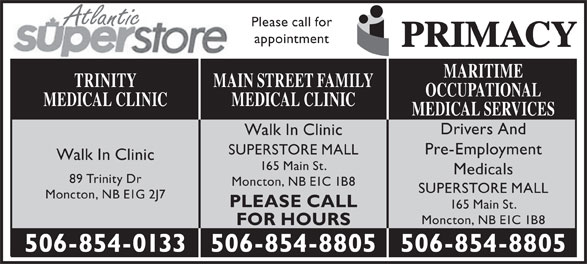 Main St Family Medical Clinic (506-854-8805) - Annonce illustrée======= - Atlantic Please call for appointment MARITIME MAIN STREET FAMILYTRINITY OCCUPATIONAL MEDICAL CLINICMEDICAL CLINIC MEDICAL SERVICES Drivers And Walk In Clinic Pre-Employment SUPERSTORE MALL Walk In Clinic 165 Main St. Medicals 89 Trinity Dr Moncton, NB E1C 1B8 SUPERSTORE MALL Moncton, NB E1G 2J7 PLEASE CALL 165 Main St. Moncton, NB E1C 1B8 FOR HOURS 506-854-8805506-854-0133 506-854-8805
