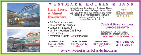 Westmark Whitehorse (867-393-9700) - Display Ad - Nobody knows the Yukon and Southeast Alaska Here, There, like Westmark Hotels. We ve got the locations you need, the quality you desire and the service & Almost you expect. Comfortable rooms and warm northern hospitality are yours Everywhere. at every Westmark Hotel. THE YUKON & ALASKA