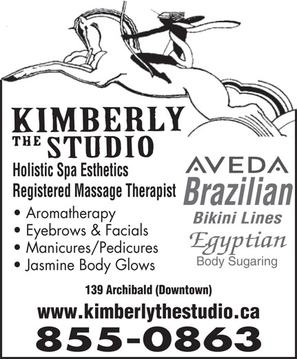 Kimberly The Studio (506-855-0863) - Annonce illustrée======= - Holistic Spa Esthetics Registered Massage Therapist Brazilian Aromatherapy Bikini Lines Eyebrows & Facials Egyptian Manicures/Pedicures Body Sugaring Jasmine Body Glows 139 Archibald (Downtown) www.kimberlythestudio.ca 855-0863