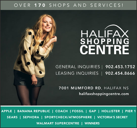Halifax Shopping Centre (902-454-8666) - Annonce illustrée======= - OVER 170 SHOPS AND SERVICES! 7001 MUMFORD RD HALIFAX NS halifaxshoppingcentre.com APPLE BANANA REPUBLIC COACH FOSSIL GAP HOLLISTER PIER 1 SEARS SEPHORA SPO RTCHECK/ATMOSPHERE VICTORIA S SECRET WALMART SUPERCENTRE WINNERS GENERAL INQUIRIES 902.453.1752 LEASING INQUIRIES 902.454.8666