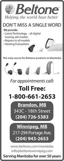 Beltone Hearing Care Centres (1-800-661-2653) - Display Ad - We provide: Latest Technology - all digital hearing aid models Repairs to all models Hearing Evaluations The only source for Beltone products in Manitoba For appointments call: Toll Free: 1-800-661-2653 Brandon, MB 343C - 18th Street (204) 726-5383 Winnipeg, MB 217-294 Portage Ave. (204) 943-2653 www.beltone.com/manitoba Serving Manitoba for over 50 years DON T MISS A SINGLE WORD