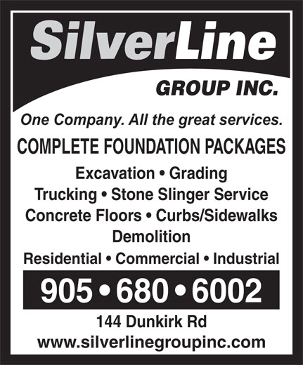 Silverline Group Inc (905-680-6002) - Annonce illustrée======= - GROUP INC. One Company. All the great services. COMPLETE FOUNDATION PACKAGES Excavation   Grading Trucking   Stone Slinger Service Concrete Floors   Curbs/Sidewalks Demolition Residential   Commercial   Industrial 905   680   6002 144 Dunkirk Rd www.silverlinegroupinc.com