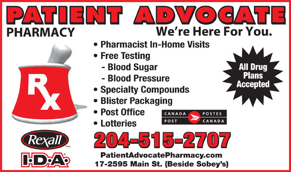 Patient Advocate Pharmacy Post Office (204-338-5135) - Display Ad - PATIENT ADVOCATE We re Here For You. PHARMACY Pharmacist In-Home Visits Free Testing All Drug - Blood Sugar Plans - Blood Pressure Accepted Specialty Compounds Blister Packaging Post Office Lotteries 204-515-2707 PatientAdvocatePharmacy.com 17-2595 Main St. (Beside Sobey s) Specialty Compounds Blister Packaging Post Office Lotteries 204-515-2707 PatientAdvocatePharmacy.com 17-2595 Main St. (Beside Sobey s) We re Here For You. PHARMACY Pharmacist In-Home Visits Free Testing All Drug - Blood Sugar Plans - Blood Pressure Accepted PATIENT ADVOCATE