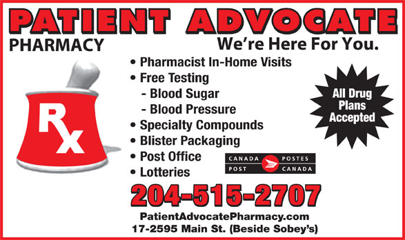 Patient Advocate Pharmacy Post Office (204-338-5135) - Display Ad - 17-2595 Main St. (Beside Sobey s) PATIENT ADVOCATE We re Here For You. PHARMACY Pharmacist In-Home Visits Free Testing All Drug - Blood Sugar Plans - Blood Pressure Accepted Specialty Compounds Blister Packaging Post Office Lotteries 204-515-2707 PatientAdvocatePharmacy.com