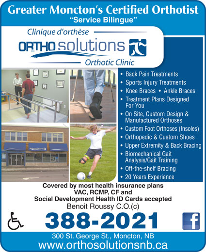 Ortho Solutions (506-388-2021) - Annonce illustrée======= - 300 St. George St., Moncton, NB www.orthosolutionsnb.ca Greater Moncton s Certified Orthotist Service Bilingue  Serce gue Clinique d orthèse Orthotic Clinic Back Pain Treatments Back Pain Treatme Sports Injury Treatments Knee Braces     Ankle Braces Treatment Plans Designed For You On Site, Custom Design & Manufactured Orthoses Custom Foot Orthoses (Insoles) Orthopedic & Custom Shoes Upper Extremity & Back Bracing Biomechanical Gait Analysis/Gait Training Off-the-shelf Bracing 20 Years Experience Covered by most health insurance plans VAC, RCMP, CF and Social Development Health ID Cards accepted Benoit Roussy C.O.(c) 388-2021