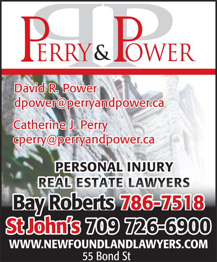 Perry & Power (709-726-6900) - Annonce illustrée======= - David R. Power dpower@perryandpower.ca Catherine J. Perry cperry@perryandpower.ca PERSONAL INJURY REAL ESTATE LAWYERSREAL ESTATE LAWYERS 786-7518Bay Roberts 70909 726-6900St John s WWW.NEWFOUNDLANDLAWYERS.COM 55 Bond St