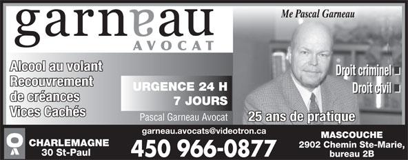 Garneau Pascal Avocat (450-966-0877) - Annonce illustrée======= - Me Pascal Garneau AVOCAT Alcool au volant Droit criminel Recouvrement URGENCE 24 H Droit civil de créances 7 JOURS Vices Cachés Pascal Garneau Avocat 25 ans de pratique MASCOUCHE CHARLEMAGNE 2902 Chemin Ste-Marie, 30 St-Paul bureau 2B