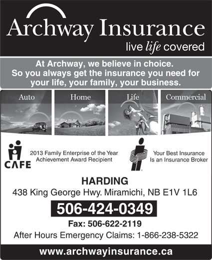Archway Insurance-Harding (506-622-4087) - Display Ad - Archway Insurance live covered life At Archway, we believe in choice. So you always get the insurance you need for your life, your family, your business. 2013 Family Enterprise of the Year Your Best Insurance Achievement Award Recipient Is an Insurance Broker HARDING 438 King George Hwy. Miramichi, NB E1V 1L6 506-424-0349 Fax: 506-622-2119 After Hours Emergency Claims: 1-866-238-5322 www.archwayinsurance.ca