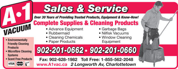 A-1 Vacuum Sales (902-892-5553) - Annonce illustrée======= - Sales & Service Over 30 Years of Providing Trusted Products, Equipment & Know-How! Complete Supplies & Cleaning Products Advance Equipment Garbage Bags Rubbermaid Nilfisk Vacuums Cleaning Chemicals Window Cleaning Environmentally Paper Products Equipment Friendly Cleaning Products Microfibre Cleaning 902-201-0662   902-201-0660 Systems Scent Free Products Fax: 902-628-1982   Toll Free: 1-855-562-2048 www.A1vac.ca 2 Longworth Av, Charlottetown
