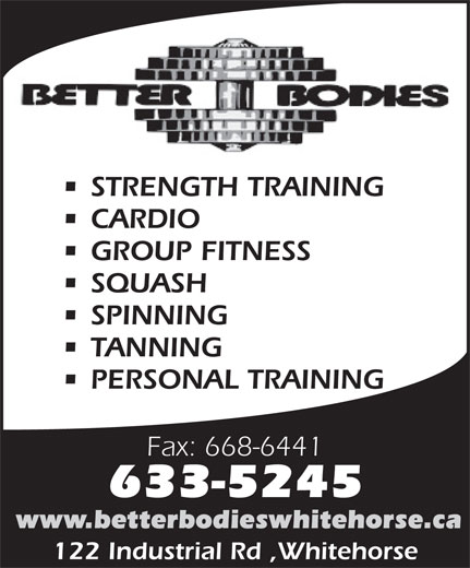 Better Bodies Crosstraining Centre (867-633-5245) - Annonce illustrée======= - STRENGTH TRAINING CARDIO GROUP FITNESS SQUASH SPINNING TANNING PERSONAL TRAINING Fax: 668-6441 633-5245 www.betterbodieswhitehorse.ca 122 Industrial Rd ,Whitehorse