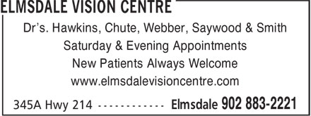Elmsdale Vision Centre (902-883-2221) - Annonce illustrée======= - Dr's. Hawkins, Chute, Webber, Saywood & Smith Saturday & Evening Appointments New Patients Always Welcome www.elmsdalevisioncentre.com Dr's. Hawkins, Chute, Webber, Saywood & Smith Saturday & Evening Appointments New Patients Always Welcome www.elmsdalevisioncentre.com