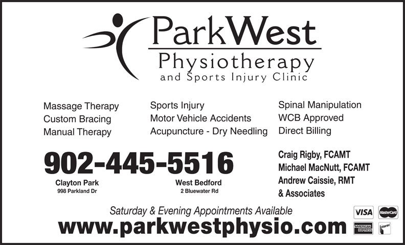 Park West Physiotherapy and Sports Injury Clinic (902-445-5515) - Annonce illustrée======= - Park West Physiotherap and Sports Injury Clinic Spinal Manipulation Sports Injury Massage Therapy WCB Approved Motor Vehicle Accidents Custom Bracing Direct Billing Acupuncture - Dry Needling Manual Therapy Craig Rigby, FCAMT Michael MacNutt, FCAMT 902-445-5516 Andrew Caissie, RMT West Bedford Clayton Park 2 Bluewater Rd 998 Parkland Dr & Associates Saturday & Evening Appointments Available www.parkwestphysio.com