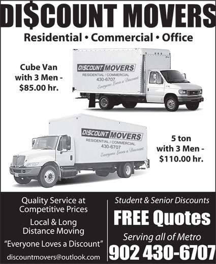 Discount Movers (902-430-6707) - Display Ad - $COUNT MOVERS Residential   Commercial   Office Cube Van with 3 Men - $85.00 hr. 5 ton with 3 Men - $110.00 hr. Student & Senior Discounts Quality Service at Competitive Prices FREE Quotes Local & Long Distance Moving Serving all of Metro Everyone Loves a Discount 902 430-6707 DI