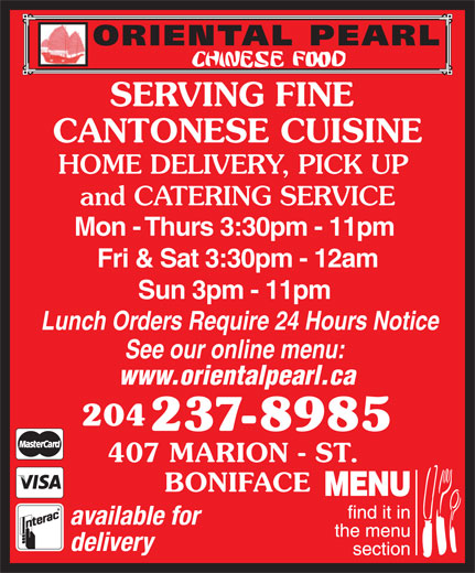 Oriental Pearl Chinese Food (204-237-8985) - Annonce illustrée======= - CANTONESE CUISINE SERVING FINE HOME DELIVERY, PICK UP and CATERING SERVICE Mon - Thurs 3:30pm - 11pm Fri & Sat 3:30pm - 12am Sun 3pm - 11pm Lunch Orders Require 24 Hours Notice See our online menu: www.orientalpearl.ca 204 237-8985 407 MARION - ST. BONIFACE available for delivery