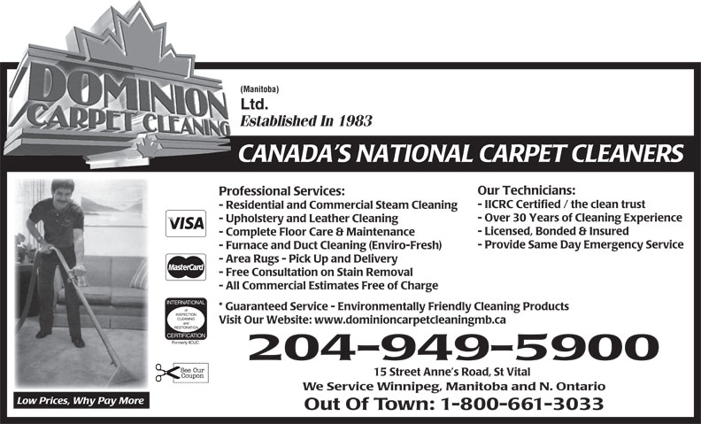 Dominion Carpet Cleaning Ltd (204-949-5900) - Display Ad - (Manitoba) Ltd. Established In 1983 CANADA S NATIONAL CARPET CLEANERS Our Technicians: Professional Services: - IICRC Certified / the clean trust - Residential and Commercial Steam Cleaning - Over 30 Years of Cleaning Experience - Upholstery and Leather Cleaning - Licensed, Bonded & Insured - Complete Floor Care & Maintenance - Provide Same Day Emergency Service - Furnace and Duct Cleaning (Enviro-Fresh) - Area Rugs - Pick Up and Delivery - Free Consultation on Stain Removal - All Commercial Estimates Free of Charge * Guaranteed Service - Environmentally Friendly Cleaning Products of INSPECTION CLEANING Visit Our Website: www.dominioncarpetcleaningmb.ca and RESTORATION CERTIFICATION Formerly IICUC 204-949-5900 15 Street Anne s Road, St Vital We Service Winnipeg, Manitoba and N. Ontario Low Prices, Why Pay More Out Of Town: 1-800-661-3033 INTERNATIONAL