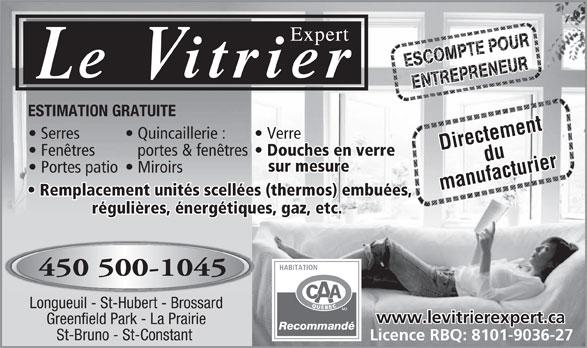 Le Vitrier Expert (450-678-2252) - Annonce illustrée======= - régulières, énergétiques, gaz, etc. 450 500-1045 Longueuil - St-Hubert - Brossard www.levitrierexpert.ca Greenfield Park - La Prairie Recommandé St-Bruno - St-Constant Licence RBQ: 8101-9036-27 Douches en verre sur mesure Miroirs  Portes patio manufacturier Remplacement unités scellées (thermos) embuées,, ESTIMATION GRATUITE Verre  Quincaillerie :  Serres Directementdu portes & fenêtres  Fenêtres ESTIMATION GRATUITE Verre  Quincaillerie :  Serres Directementdu portes & fenêtres  Fenêtres Douches en verre sur mesure Miroirs  Portes patio manufacturier Remplacement unités scellées (thermos) embuées,, régulières, énergétiques, gaz, etc. 450 500-1045 Longueuil - St-Hubert - Brossard www.levitrierexpert.ca Greenfield Park - La Prairie Recommandé St-Bruno - St-Constant Licence RBQ: 8101-9036-27