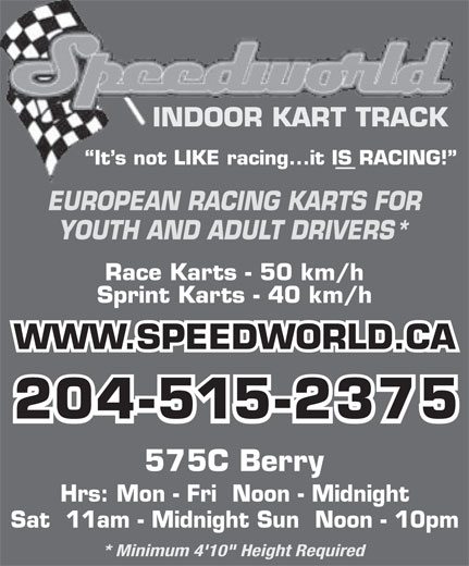 "Speedworld Indoor Kart Track (204-774-5278) - Display Ad - * Minimum 4'10"" Height Required INDOOR KART TRACK It s not LIKE racing...it IS RACING! EUROPEAN RACING KARTS FOR YOUTH AND ADULT DRIVERS* Race Karts - 50 km/h Sprint Karts - 40 km/h WWW.SPEEDWORLD.CA 204-515-2375 575C Berry Hrs: Mon - Fri  Noon - Midnight Sat  11am - Midnight Sun  Noon - 10pm"