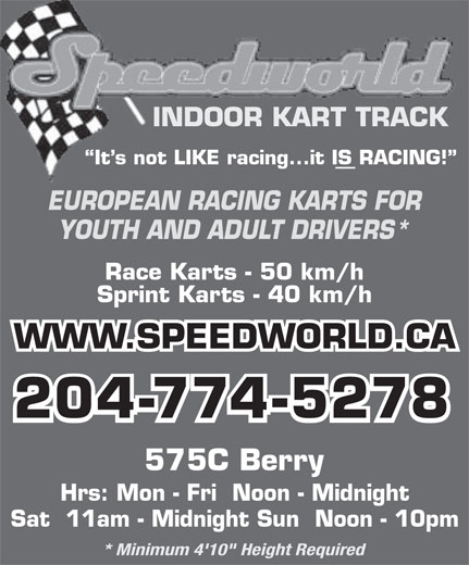 "Speedworld Indoor Kart Track (204-774-5278) - Display Ad - Sat  11am - Midnight Sun  Noon - 10pm * Minimum 4'10"" Height Required INDOOR KART TRACK It s not LIKE racing...it IS RACING! EUROPEAN RACING KARTS FOR YOUTH AND ADULT DRIVERS* Race Karts - 50 km/h Sprint Karts - 40 km/h WWW.SPEEDWORLD.CA 204-774-5278 575C Berry Hrs: Mon - Fri  Noon - Midnight Sat  11am - Midnight Sun  Noon - 10pm * Minimum 4'10"" Height Required INDOOR KART TRACK It s not LIKE racing...it IS RACING! EUROPEAN RACING KARTS FOR YOUTH AND ADULT DRIVERS* Race Karts - 50 km/h Sprint Karts - 40 km/h WWW.SPEEDWORLD.CA 204-774-5278 575C Berry Hrs: Mon - Fri  Noon - Midnight"