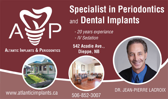 Atlantic Implants & Periodontics (506-852-3007) - Display Ad - Specialist in Periodontics and Dental Implants - 20 years experiance - IV Sedation 542 Acadie Ave., ALTANTIC IMPLANTS & PERIODONTICS Dieppe, NB DR. JEAN-PIERRE LACROIX www.atlanticimplants.ca 506-852-3007