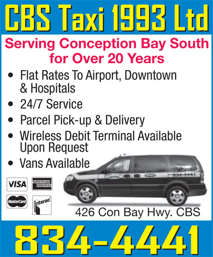 CBS Taxi 1993 Ltd (709-834-4441) - Display Ad - Serving Conception Bay South Flat Rates To Airport, Downtown & Hospitals 24/7 Service Parcel Pick-up & Delivery Wireless Debit Terminal Available Upon Requestequest Vans Availableailable 426 Con Bay Hwy. CBS426 Con Bay Hwy. CBS for Over 20 Years