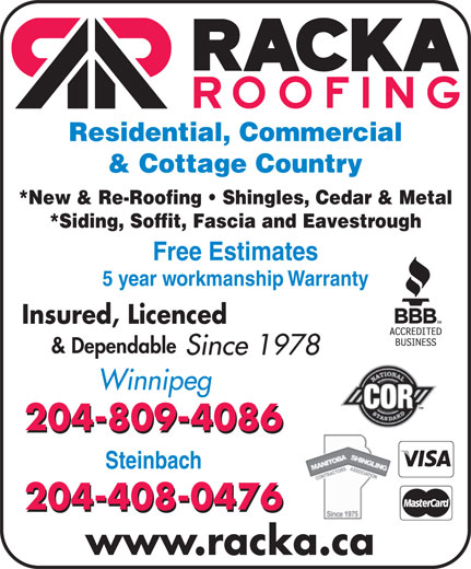 Racka Roofing Inc (204-956-0336) - Display Ad - Residential, Commercial & Cottage Country *New & Re-Roofing   Shingles, Cedar & Metal *Siding, Soffit, Fascia and Eavestrough Free Estimates 5 year workmanship Warranty Insured, Licenced & Dependable Since 1978 Winnipeg 204-809-4086 Steinbach 204-408-0476 www.racka.ca
