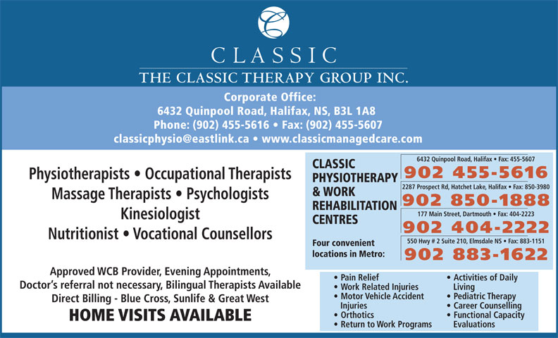 Classic Physiotherapy and Work Rehabilitation Centre (902-455-5616) - Display Ad - THE CLASSIC THERAPY GROUP INC. Corporate Office: 6432 Quinpool Road, Halifax, NS, B3L 1A8 Phone: (902) 455-5616   Fax: (902) 455-5607 6432 Quinpool Road, Halifax   Fax: 455-5607 CLASSIC 902 455-5616 Physiotherapists   Occupational Therapists PHYSIOTHERAPY 2287 Prospect Rd, Hatchet Lake, Halifax   Fax: 850-3980 & WORK Massage Therapists   Psychologists 902 850-1888 REHABILITATION 177 Main Street, Dartmouth   Fax: 404-2223 Kinesiologist CENTRES 902 404-2222 Nutritionist   Vocational Counsellors 550 Hwy # 2 Suite 210, Elmsdale NS   Fax: 883-1151 Four convenient locations in Metro: 902 883-1622 Approved WCB Provider, Evening Appointments, Pain Relief Activities of Daily Doctor s referral not necessary, Bilingual Therapists Available Work Related Injuries Living Motor Vehicle Accident Pediatric Therapy Direct Billing - Blue Cross, Sunlife & Great West Injuries Career Counselling Orthotics Functional Capacity HOME VISITS AVAILABLE Return to Work Programs Evaluations