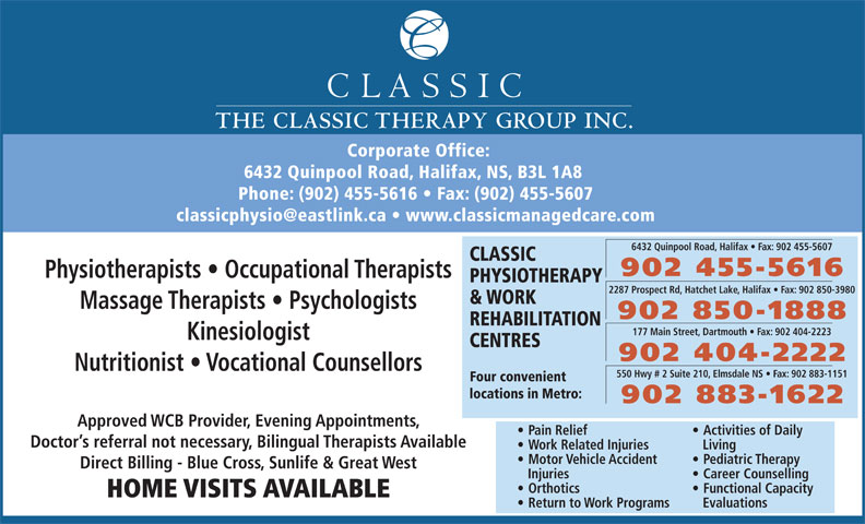 Classic Physiotherapy and Work Rehabilitation Centre (902-455-5616) - Display Ad - 550 Hwy # 2 Suite 210, Elmsdale NS   Fax: 902 883-1151 Four convenient locations in Metro: 902 883-1622 Approved WCB Provider, Evening Appointments, Pain Relief Activities of Daily Doctor s referral not necessary, Bilingual Therapists Available Work Related Injuries Living Motor Vehicle Accident Pediatric Therapy Direct Billing - Blue Cross, Sunlife & Great West Injuries HOME VISITS AVAILABLE Return to Work Programs Evaluations Career Counselling Orthotics Functional Capacity THE CLASSIC THERAPY GROUP INC. Corporate Office: 6432 Quinpool Road, Halifax, NS, B3L 1A8 Phone: (902) 455-5616   Fax: (902) 455-5607 6432 Quinpool Road, Halifax   Fax: 902 455-5607 CLASSIC 902 455-5616 Physiotherapists   Occupational Therapists PHYSIOTHERAPY 2287 Prospect Rd, Hatchet Lake, Halifax   Fax: 902 850-3980 & WORK Massage Therapists   Psychologists 902 850-1888 REHABILITATION 177 Main Street, Dartmouth   Fax: 902 404-2223 Kinesiologist CENTRES 902 404-2222 Nutritionist   Vocational Counsellors