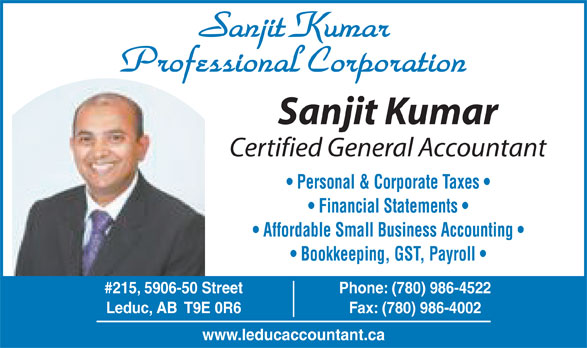 Sanjit Kumar Professional Corp (780-986-4522) - Display Ad - Sanjit Kumar Professional Corporation Sanjit Kumar Certified General Accountant Personal & Corporate Taxes Financial Statements Affordable Small Business Accounting Bookkeeping, GST, Payroll #215, 5906-50 Street Phone: (780) 986-4522 Leduc, AB  T9E 0R6 Fax: (780) 986-4002 www.leducaccountant.ca