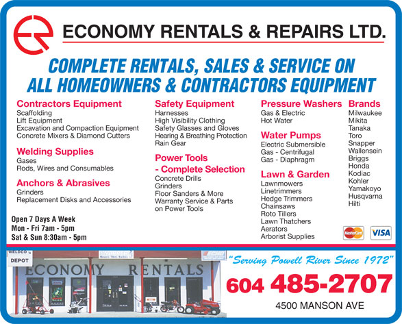 Economy Rentals & Repairs Ltd (604-485-2707) - Display Ad - ECONOMY RENTALS & REPAIRS LTD. COMPLETE RENTALS, SALES & SERVICE ON ALL HOMEOWNERS & CONTRACTORS EQUIPMENT Pressure WashersBrandsContractors Equipment Safety Equipment Gas & Electric MilwaukeeScaffolding Harnesses Hot Water MikitaLift Equipment High Visibility Clothing TanakaExcavation and Compaction Equipment Safety Glasses and Gloves ToroConcrete Mixers & Diamond Cutters Hearing & Breathing Protection Water Pumps SnapperRain Gear Electric Submersible Wallensein Gas - Centrifugal Welding Supplies Briggs Power Tools Gas - Diaphragm Gases Honda Rods, Wires and Consumables - Complete Selection Kodiac Lawn & Garden Concrete Drills Kohler Lawnmowers Anchors & Abrasives Grinders Yamakoyo Linetrimmers Grinders Floor Sanders & More Husqvarna Hedge Trimmers Replacement Disks and Accessories Warranty Service & Parts Hilti Chainsaws on Power Tools Roto Tillers Open 7 Days A Week Lawn Thatchers Mon - Fri 7am - 5pm Aerators Arborist Supplies Sat & Sun 8:30am - 5pm 604 485-2707 4500 MANSON AVE  ECONOMY RENTALS & REPAIRS LTD. COMPLETE RENTALS, SALES & SERVICE ON ALL HOMEOWNERS & CONTRACTORS EQUIPMENT Pressure WashersBrandsContractors Equipment Safety Equipment Gas & Electric MilwaukeeScaffolding Harnesses Hot Water MikitaLift Equipment High Visibility Clothing TanakaExcavation and Compaction Equipment Safety Glasses and Gloves ToroConcrete Mixers & Diamond Cutters Hearing & Breathing Protection Water Pumps SnapperRain Gear Electric Submersible Wallensein Gas - Centrifugal Welding Supplies Briggs Power Tools Gas - Diaphragm Gases Honda Rods, Wires and Consumables - Complete Selection Kodiac Lawn & Garden Concrete Drills Kohler Lawnmowers Anchors & Abrasives Grinders Yamakoyo Linetrimmers Grinders Floor Sanders & More Husqvarna Hedge Trimmers Replacement Disks and Accessories Warranty Service & Parts Hilti Chainsaws on Power Tools Roto Tillers Open 7 Days A Week Lawn Thatchers Mon - Fri 7am - 5pm Aerators Arborist Supplies Sat & Sun 8:30am - 5pm 604 485-2707 4500 MANSON AVE