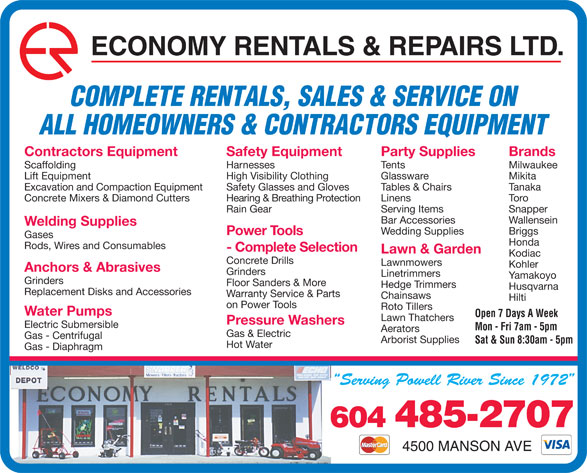 Economy Rentals & Repairs Ltd (604-485-2707) - Display Ad - ECONOMY RENTALS & REPAIRS LTD. COMPLETE RENTALS, SALES & SERVICE ON ALL HOMEOWNERS & CONTRACTORS EQUIPMENT Party Supplies BrandsContractors Equipment Safety Equipment Tents MilwaukeeScaffolding Harnesses Glassware MikitaLift Equipment High Visibility Clothing Tables & Chairs TanakaExcavation and Compaction Equipment Safety Glasses and Gloves Linens ToroConcrete Mixers & Diamond Cutters Hearing & Breathing Protection Serving Items SnapperRain Gear Bar Accessories Wallensein Welding Supplies Wedding Supplies Briggs Power Tools Gases Honda Rods, Wires and Consumables - Complete Selection Lawn & Garden Kodiac Concrete Drills Lawnmowers Kohler Anchors & Abrasives Grinders Linetrimmers Yamakoyo Grinders Floor Sanders & More Hedge Trimmers Husqvarna Replacement Disks and Accessories Warranty Service & Parts Chainsaws Hilti on Power Tools Roto Tillers Water Pumps Open 7 Days A Week Lawn Thatchers Pressure Washers Electric Submersible Mon - Fri 7am - 5pm Aerators Gas & Electric Gas - Centrifugal Arborist Supplies Sat & Sun 8:30am - 5pm Hot Water Gas - Diaphragm 604 485-2707 4500 MANSON AVE