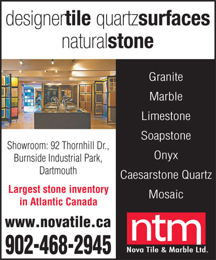 Nova Tile & Marble (902-468-2945) - Display Ad - Granite Marble Limestone Soapstone Showroom: 92 Thornhill Dr., Onyx Burnside Industrial Park, Dartmouth Caesarstone Quartz Largest stone inventory Mosaic in Atlantic Canada www.novatile.ca 902-468-2945
