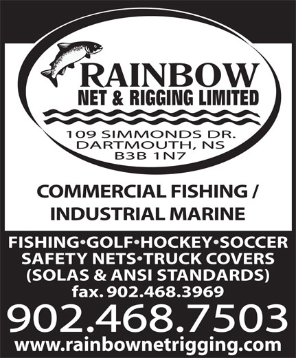 Rainbow Net & Rigging Ltd (902-468-7503) - Display Ad - COMMERCIAL FISHING / INDUSTRIAL MARINE FISHING GOLF HOCKEY SOCCER SAFETY NETS TRUCK COVERS (SOLAS & ANSI STANDARDS) fax. 902.468.3969 902.468.7503 www.rainbownetrigging.com COMMERCIAL FISHING / INDUSTRIAL MARINE FISHING GOLF HOCKEY SOCCER SAFETY NETS TRUCK COVERS (SOLAS & ANSI STANDARDS) fax. 902.468.3969 902.468.7503 www.rainbownetrigging.com