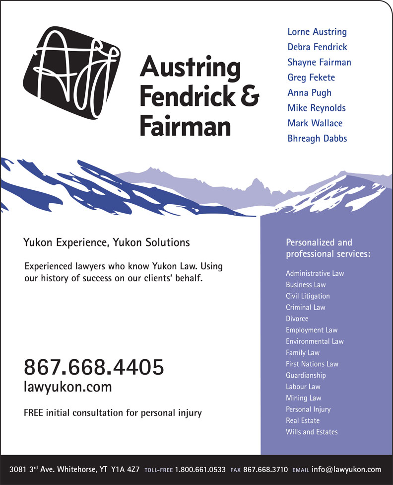 Austring Fendrick & Fairman (867-668-4405) - Display Ad - Lorne Austring Debra Fendrick Shayne Fairman Greg Fekete Anna Pugh Mike Reynolds Mark Wallace Bhreagh Dabbs Experienced lawyers who know Yukon Law. Using our history of success on our clients  behalf. Lorne Austring Debra Fendrick Shayne Fairman Greg Fekete Anna Pugh Mike Reynolds Mark Wallace Bhreagh Dabbs Experienced lawyers who know Yukon Law. Using our history of success on our clients  behalf.