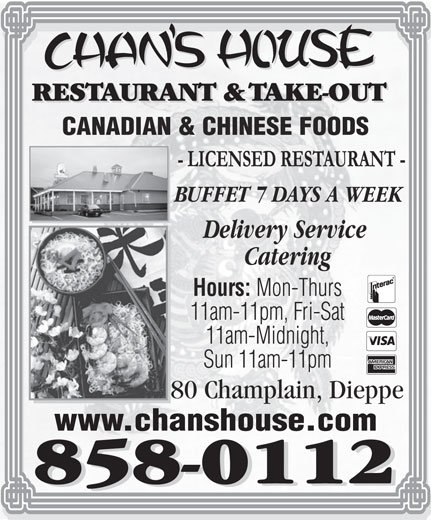 Chan's House Restaurant & Take Out (506-858-0112) - Annonce illustrée======= - CANADIAN & CHINESE FOODS BUFFET 7 D AYS A WEEK Delivery Service Catering Hours: Mon-Thurs 11am-11pm, Fri-Sat 11am-Midnight, Sun 11am-11pm 80 Champlain, Dieppe www.chanshouse.com