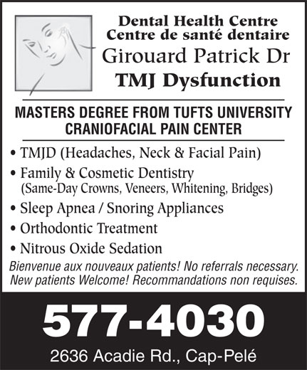 Girouard Patrick Dr (506-577-4030) - Annonce illustrée======= - Dental Health Centre Centre de santé dentaire Girouard Patrick Dr TMJ Dysfunction MASTERS DEGREE FROM TUFTS UNIVERSITY TMJD (Headaches, Neck & Facial Pain) Family & Cosmetic Dentistry (Same-Day Crowns, Veneers, Whitening, Bridges) Sleep Apnea / Snoring Appliances Orthodontic Treatment Nitrous Oxide Sedation Bienvenue aux nouveaux patients! No referrals necessary. New patients Welcome! Recommandations non requises. 577-4030 2636 Acadie Rd., Cap-Pelé CRANIOFACIAL PAIN CENTER