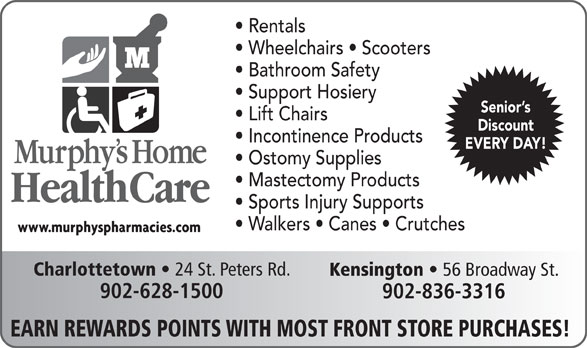 Murphy's Home Health Care (902-628-1500) - Annonce illustrée======= - Incontinence Products EVERY DAY! Ostomy Supplies Mastectomy Products Sports Injury Supports Walkers   Canes   Crutches Charlottetown 24 St. Peters Rd. Kensington 56 Broadway St. 902-628-1500 902-836-3316 EARN REWARDS POINTS WITH MOST FRONT STORE PURCHASES! Rentals Wheelchairs   Scooters Bathroom Safety Support Hosiery Senior s Lift Chairs Discount