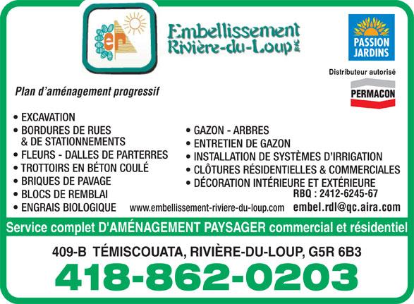 Embellissement Rivière-Du-Loup (418-862-0203) - Annonce illustrée======= - JARDINS Distributeur autorisé Plan d aménagement progressif EXCAVATION GAZON - ARBRES BORDURES DE RUES & DE STATIONNEMENTS ENTRETIEN DE GAZON FLEURS - DALLES DE PARTERRES INSTALLATION DE SYSTÈMES D IRRIGATION TROTTOIRS EN BÉTON COULÉ CLÔTURES RÉSIDENTIELLES & COMMERCIALES BRIQUES DE PAVAGE DÉCORATION INTÉRIEURE ET EXTÉRIEURE RBQ : 2412-6245-67 BLOCS DE REMBLAI www.embellissement-riviere-du-loup.com ENGRAIS BIOLOGIQUE Service complet D'AMÉNAGEMENT PAYSAGER commercial et résidentiel 409-B  TÉMISCOUATA, RIVIÈRE-DU-LOUP, G5R 6B3 418-862-0203 PASSION