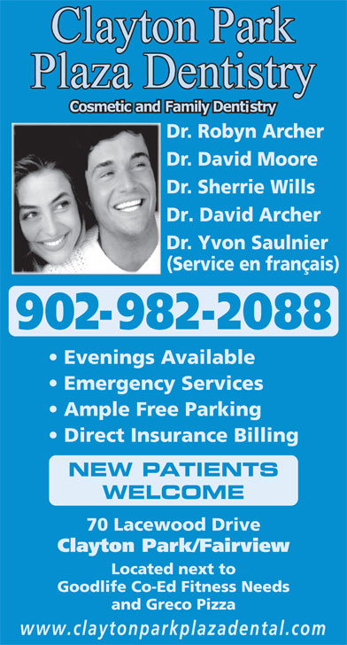 Clayton Park Plaza Dentistry (902-443-8664) - Display Ad - Dr. Robyn Archer Dr. David Moore Dr. Sherrie Wills Dr. David Archer Dr. Yvon Saulnier (Service en français) 902-982-2088 Evenings Available Emergency Services Ample Free Parking Direct Insurance Billing NEW PATIENTS WELCOME 70 Lacewood Drive Clayton Park/Fairview Located next to Goodlife Co-Ed Fitness Needs and Greco Pizza www.claytonparkplazadental.com